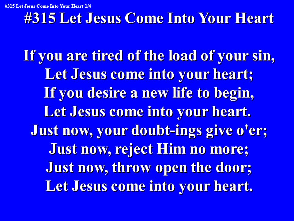 #315 Let Jesus Come Into Your Heart If you are tired of the load of your sin, Let Jesus come into your heart; If you desire a new life to begin, Let Jesus come into your heart.