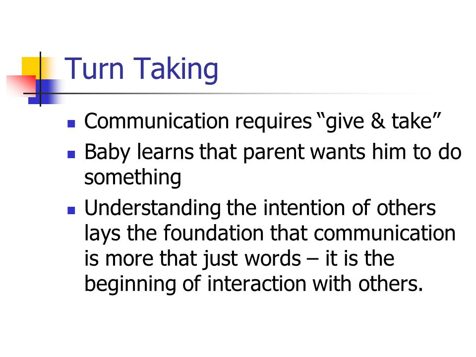 Turn Taking Communication requires give & take Baby learns that parent wants him to do something Understanding the intention of others lays the foundation that communication is more that just words – it is the beginning of interaction with others.