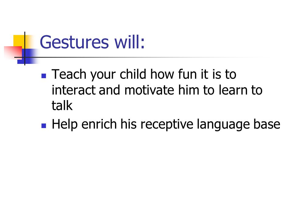 Gestures will: Teach your child how fun it is to interact and motivate him to learn to talk Help enrich his receptive language base