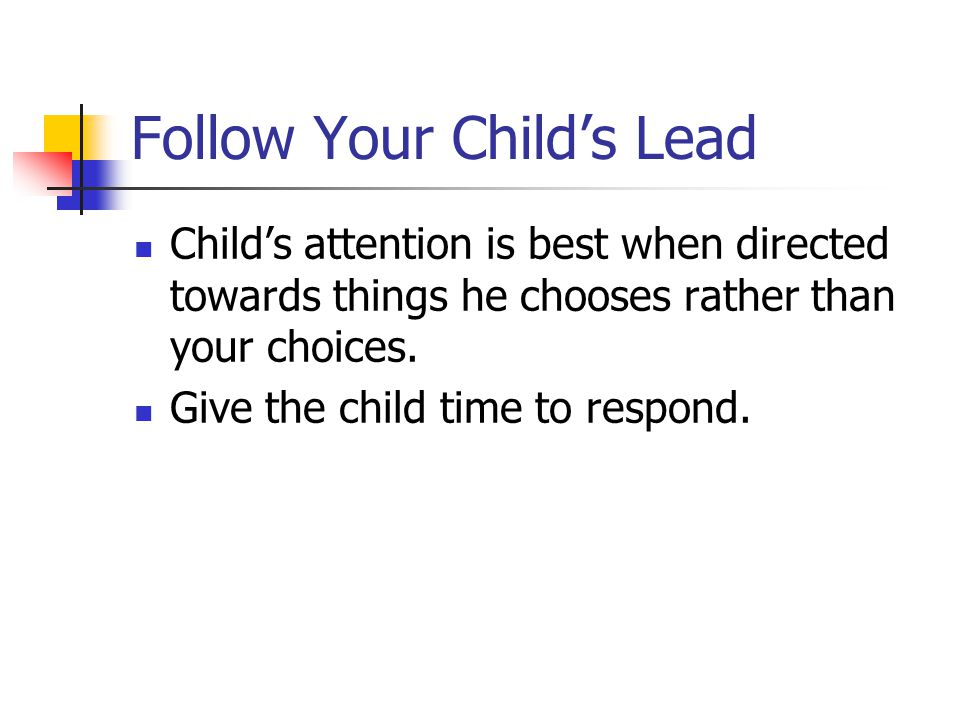 Follow Your Child's Lead Child's attention is best when directed towards things he chooses rather than your choices.