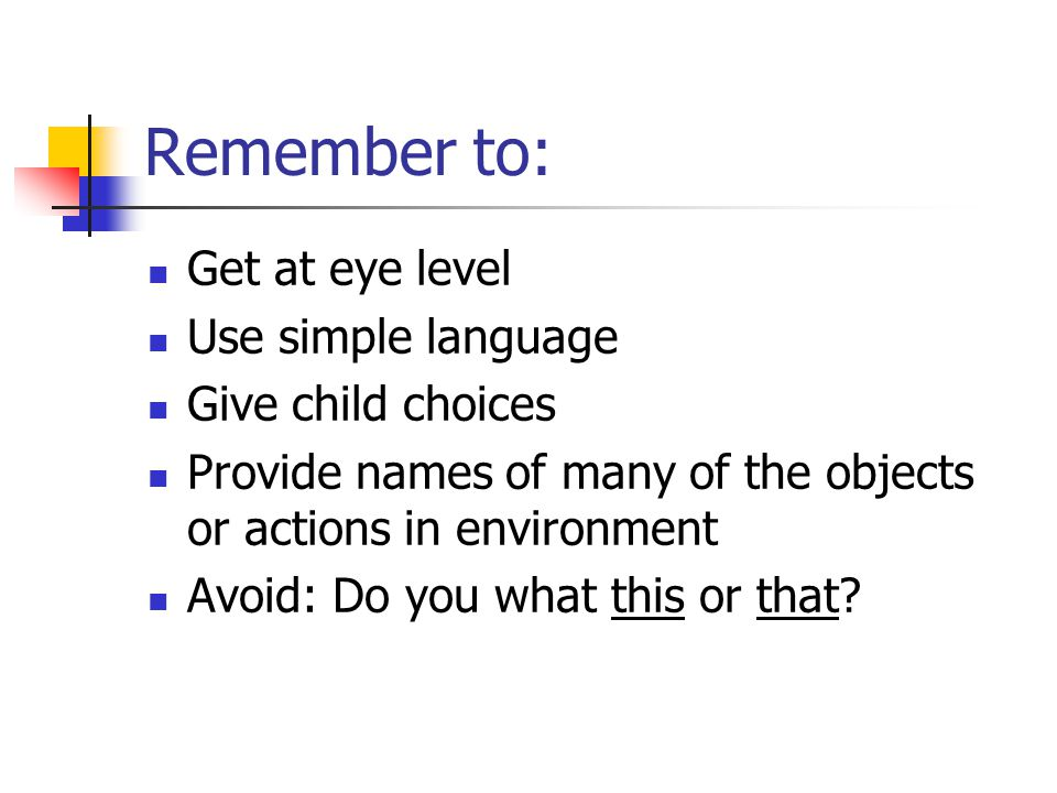 Remember to: Get at eye level Use simple language Give child choices Provide names of many of the objects or actions in environment Avoid: Do you what this or that
