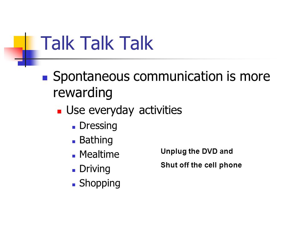 Talk Talk Talk Spontaneous communication is more rewarding Use everyday activities Dressing Bathing Mealtime Driving Shopping Unplug the DVD and Shut off the cell phone