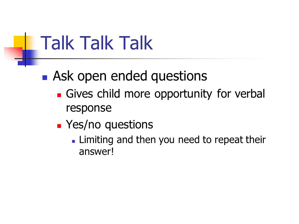 Talk Talk Talk Ask open ended questions Gives child more opportunity for verbal response Yes/no questions Limiting and then you need to repeat their answer!