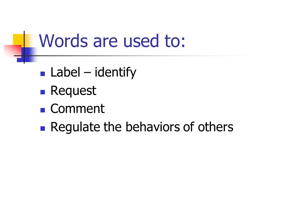 Words are used to: Label – identify Request Comment Regulate the behaviors of others