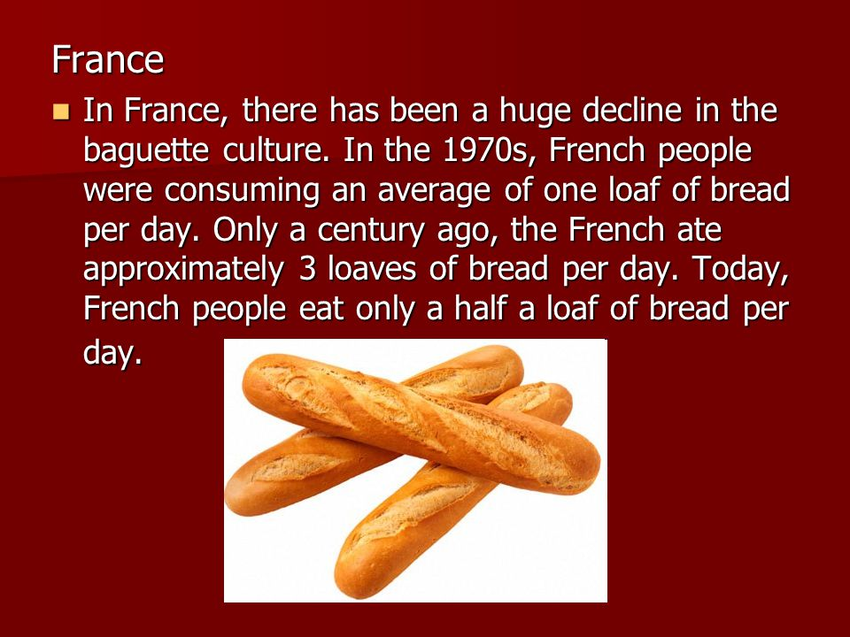 France In France, there has been a huge decline in the baguette culture.