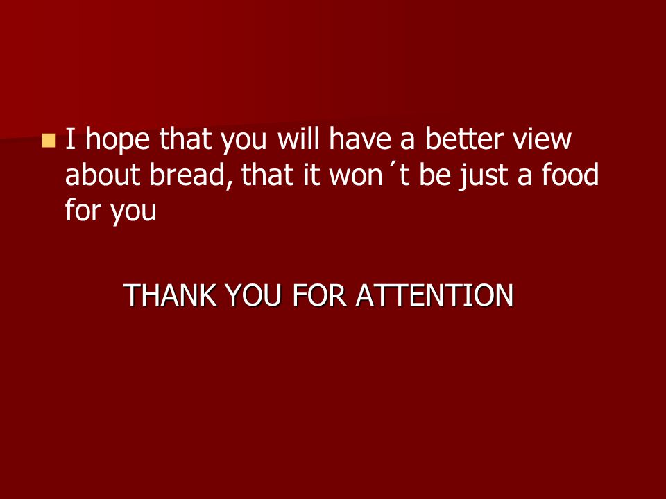 I hope that you will have a better view about bread, that it won´t be just a food for you THANK YOU FOR ATTENTION THANK YOU FOR ATTENTION