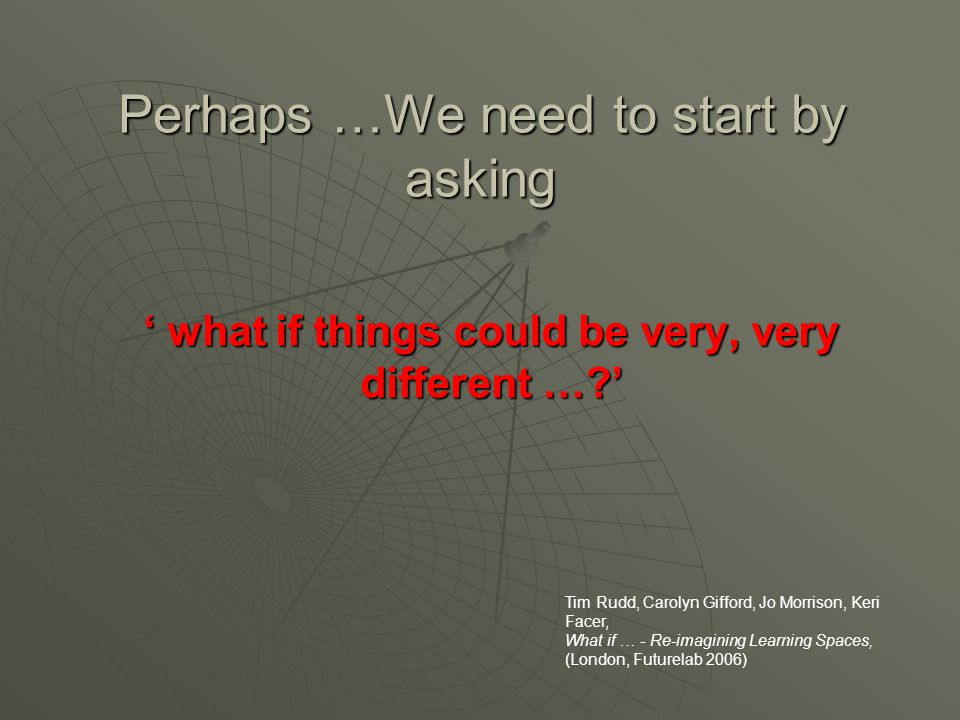 Perhaps …We need to start by asking ' what if things could be very, very different … ' Tim Rudd, Carolyn Gifford, Jo Morrison, Keri Facer, What if … - Re-imagining Learning Spaces, (London, Futurelab 2006)