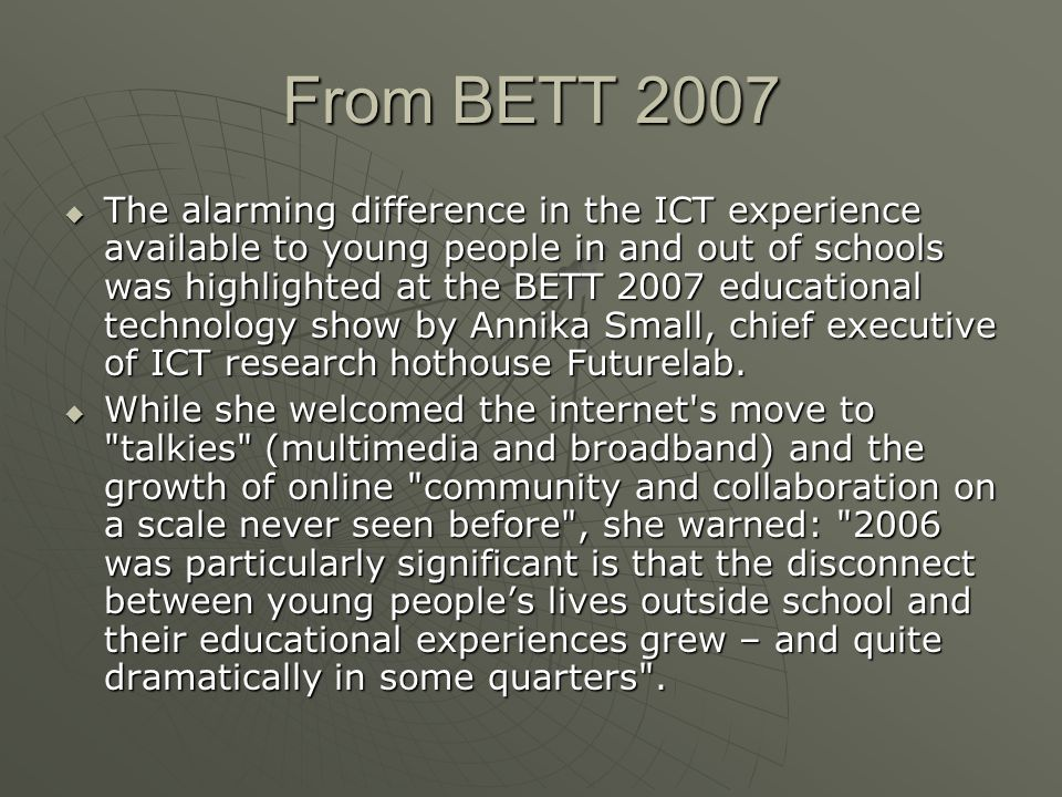 From BETT 2007  The alarming difference in the ICT experience available to young people in and out of schools was highlighted at the BETT 2007 educational technology show by Annika Small, chief executive of ICT research hothouse Futurelab.