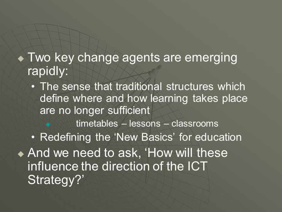  Two key change agents are emerging rapidly: The sense that traditional structures which define where and how learning takes place are no longer sufficient   timetables – lessons – classrooms Redefining the 'New Basics' for education   And we need to ask, 'How will these influence the direction of the ICT Strategy '