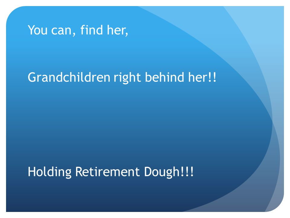 You can, find her, Grandchildren right behind her!! Holding Retirement Dough!!!