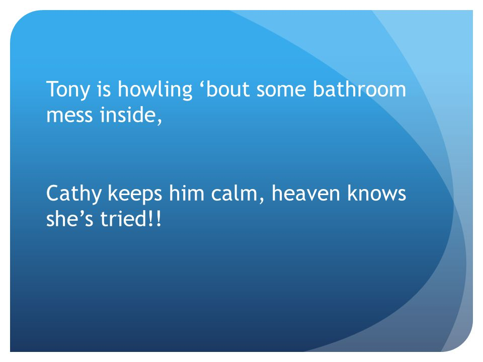 Tony is howling 'bout some bathroom mess inside, Cathy keeps him calm, heaven knows she's tried!!