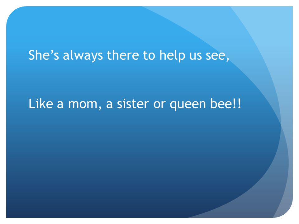 She's always there to help us see, Like a mom, a sister or queen bee!!