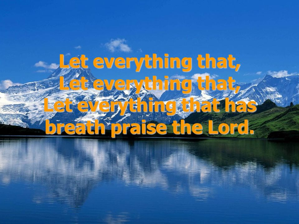 Let everything that, Let everything that, Let everything that has breath praise the Lord.