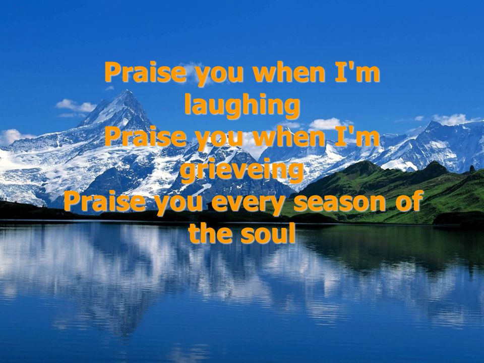 Praise you when I m laughing Praise you when I m grieveing Praise you every season of the soul