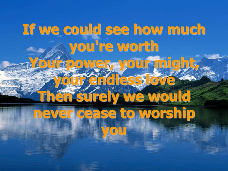 If we could see how much you re worth Your power, your might, your endless love Then surely we would never cease to worship you