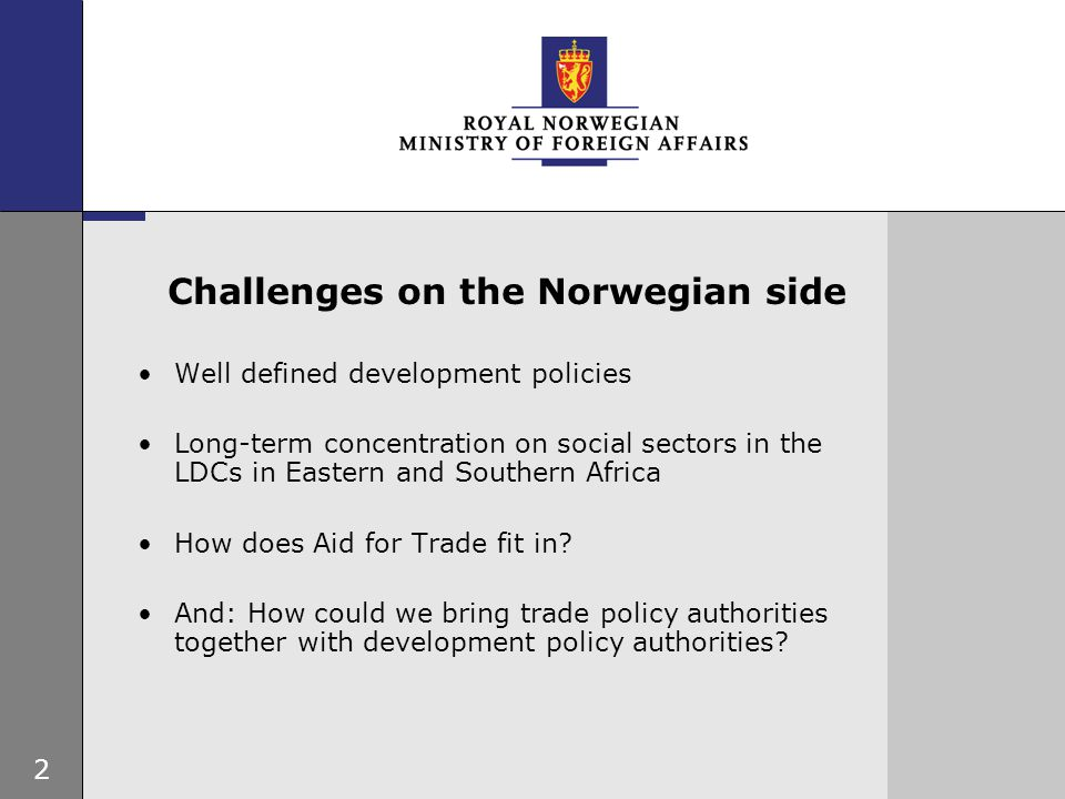 2 Challenges on the Norwegian side Well defined development policies Long-term concentration on social sectors in the LDCs in Eastern and Southern Africa How does Aid for Trade fit in.
