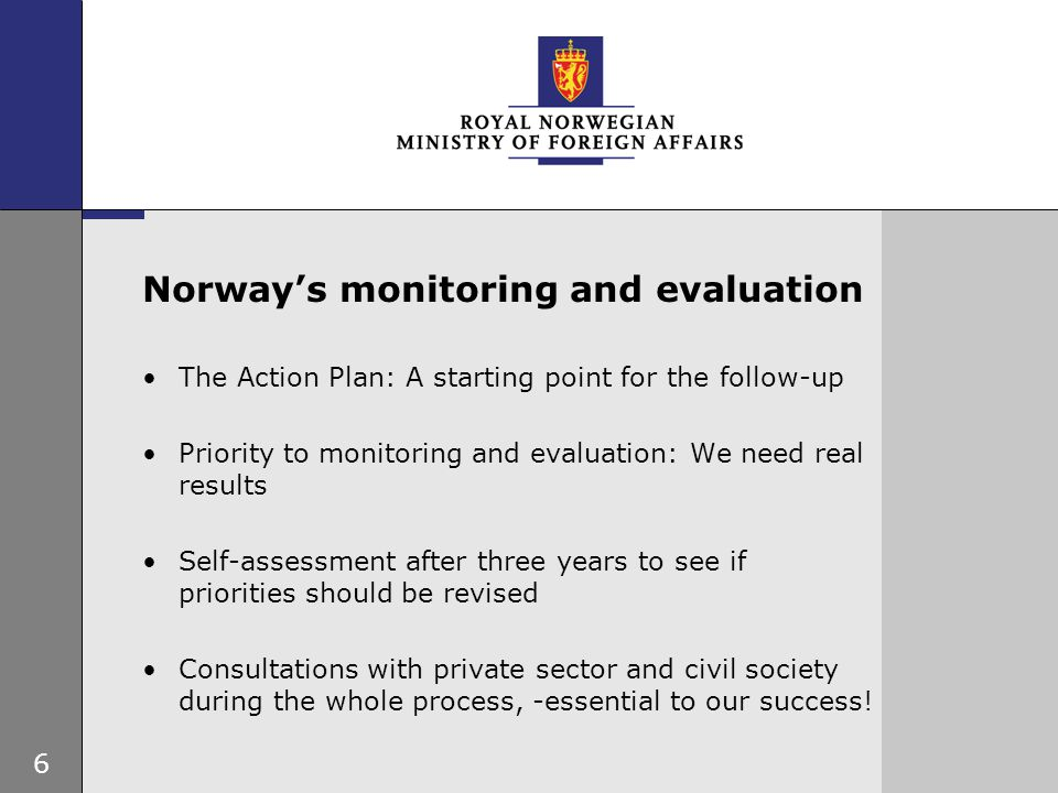 6 Norway's monitoring and evaluation The Action Plan: A starting point for the follow-up Priority to monitoring and evaluation: We need real results Self-assessment after three years to see if priorities should be revised Consultations with private sector and civil society during the whole process, -essential to our success!