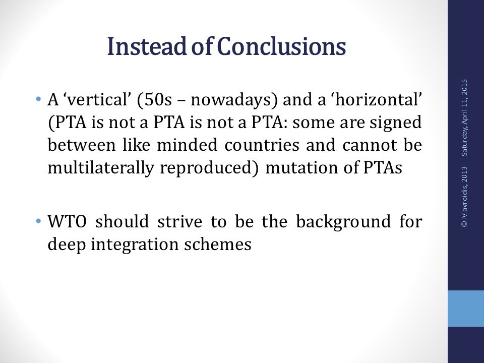 Instead of Conclusions A 'vertical' (50s – nowadays) and a 'horizontal' (PTA is not a PTA is not a PTA: some are signed between like minded countries and cannot be multilaterally reproduced) mutation of PTAs WTO should strive to be the background for deep integration schemes Saturday, April 11, 2015 © Mavroidis, 2013