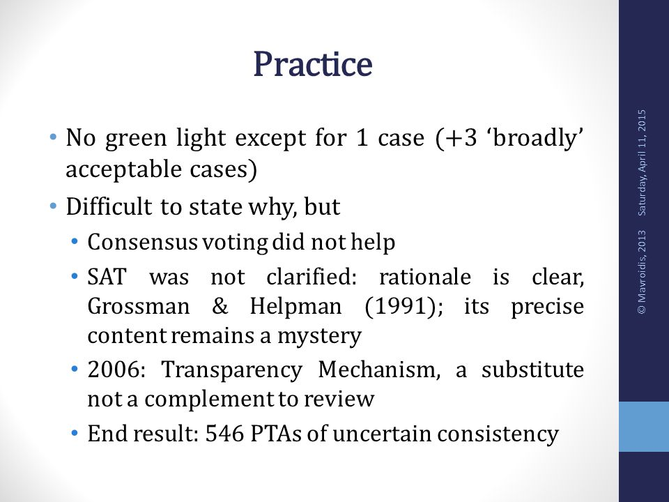 Practice No green light except for 1 case (+3 'broadly' acceptable cases) Difficult to state why, but Consensus voting did not help SAT was not clarified: rationale is clear, Grossman & Helpman (1991); its precise content remains a mystery 2006: Transparency Mechanism, a substitute not a complement to review End result: 546 PTAs of uncertain consistency Saturday, April 11, 2015 © Mavroidis, 2013