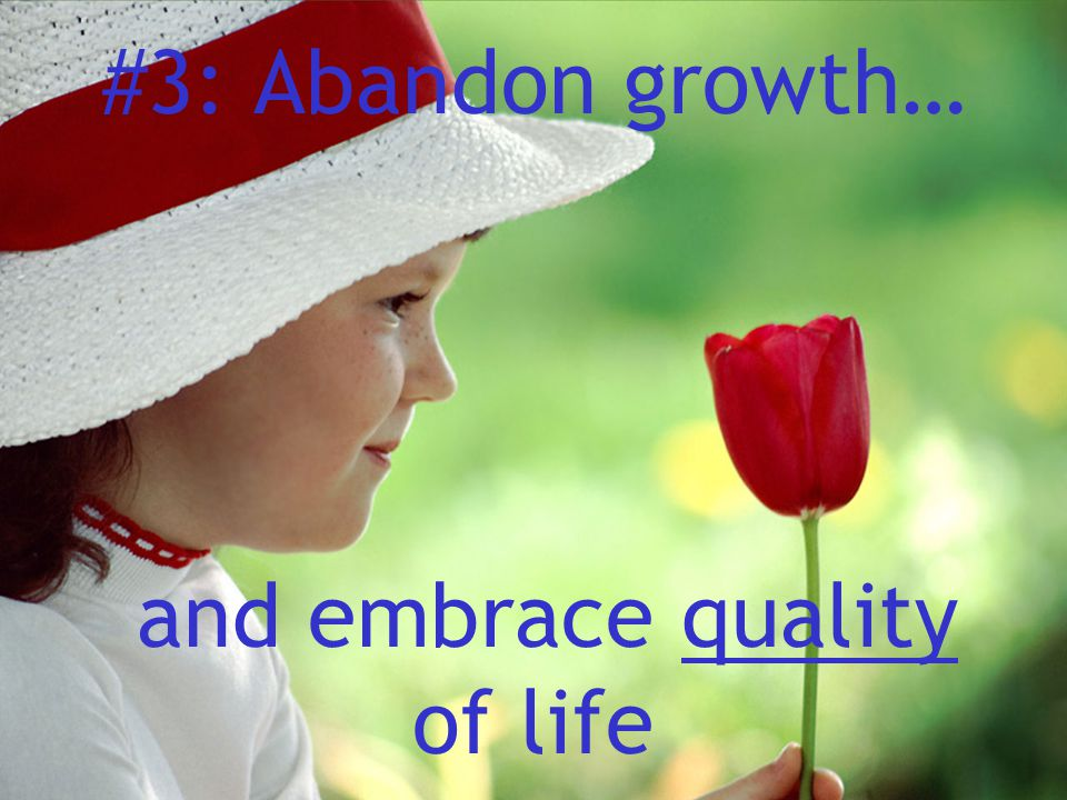 #3: Abandon growth… and embrace quality of life