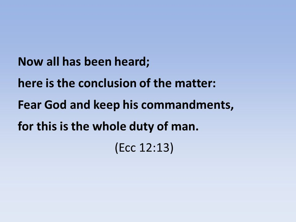 Now all has been heard; here is the conclusion of the matter: Fear God and keep his commandments, for this is the whole duty of man.