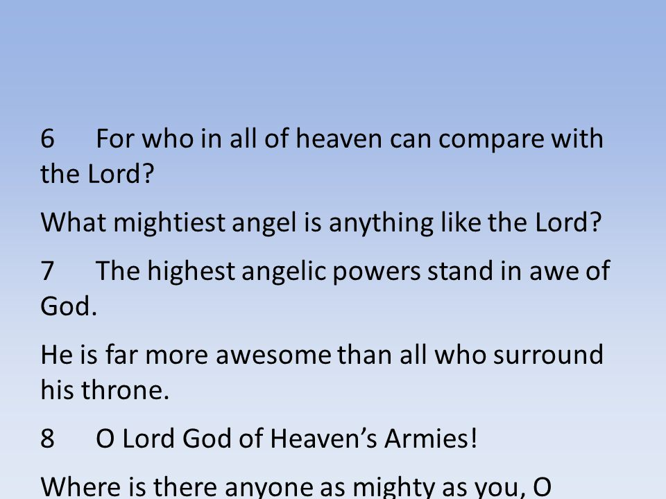 6 For who in all of heaven can compare with the Lord.