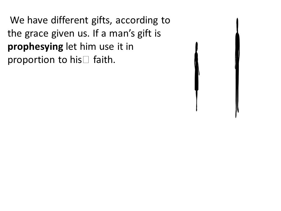 We have different gifts, according to the grace given us.