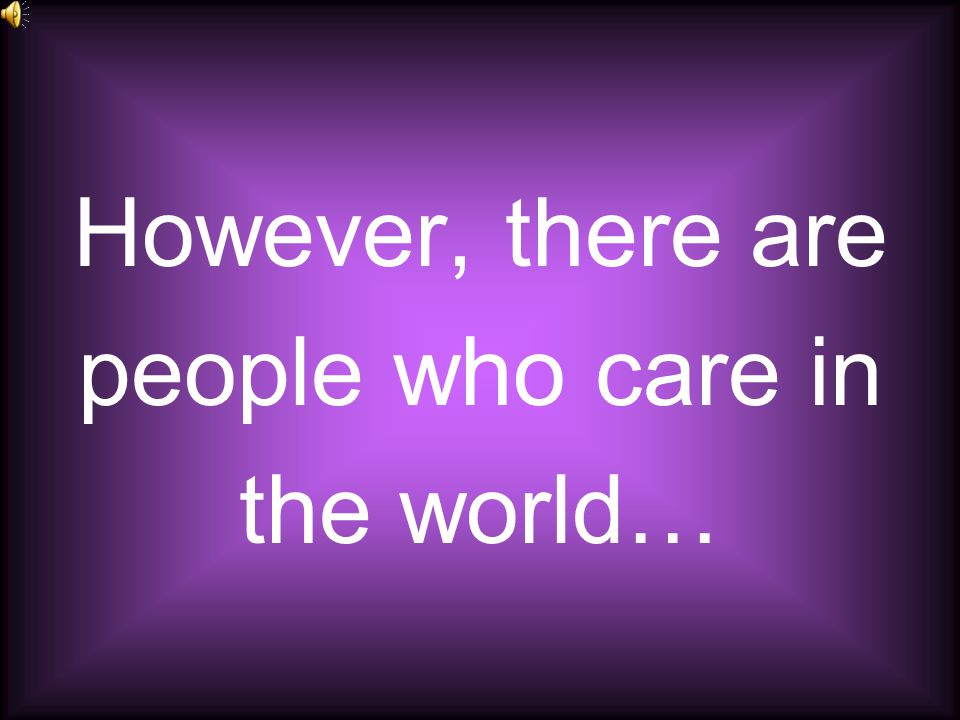 However, there are people who care in the world…
