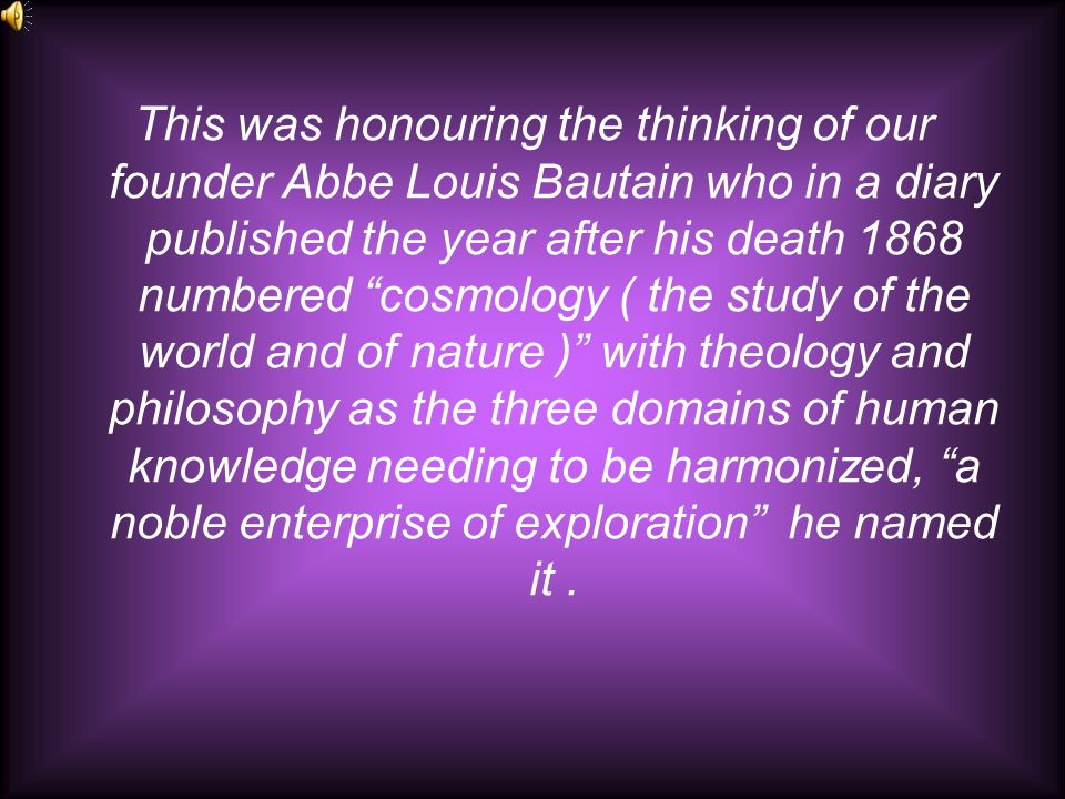 This was honouring the thinking of our founder Abbe Louis Bautain who in a diary published the year after his death 1868 numbered cosmology ( the study of the world and of nature ) with theology and philosophy as the three domains of human knowledge needing to be harmonized, a noble enterprise of exploration he named it.