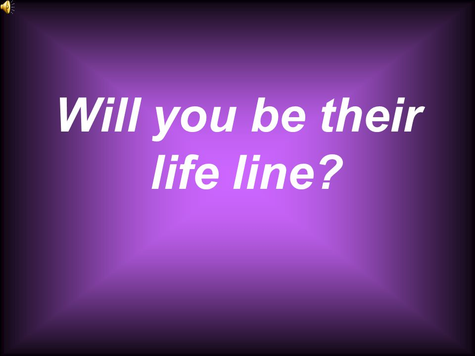 Will you be their life line