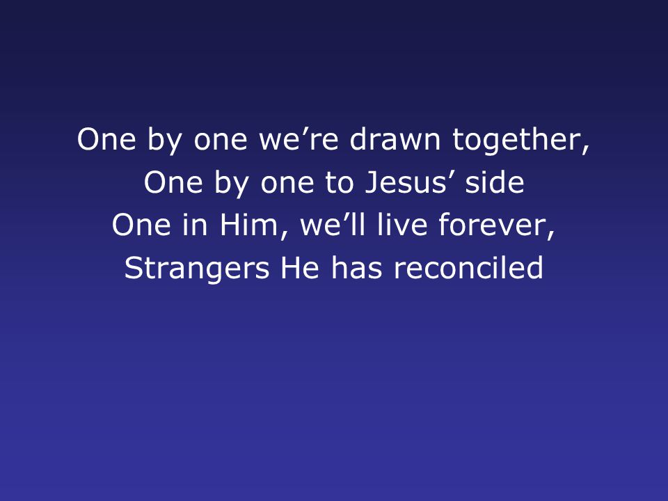One by one we're drawn together, One by one to Jesus' side One in Him, we'll live forever, Strangers He has reconciled
