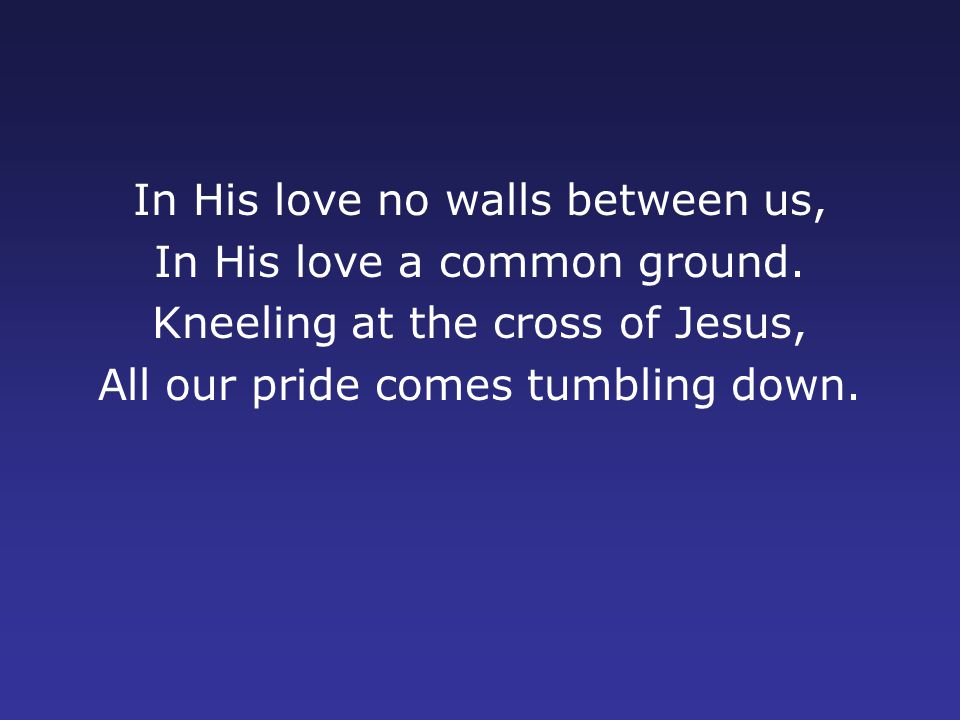 In His love no walls between us, In His love a common ground.