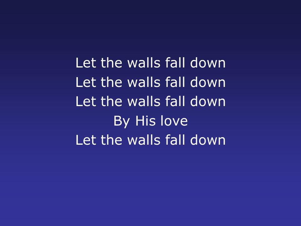 Let the walls fall down By His love Let the walls fall down