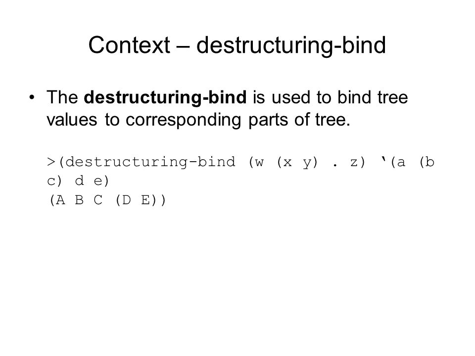 Context – destructuring-bind The destructuring-bind is used to bind tree values to corresponding parts of tree.