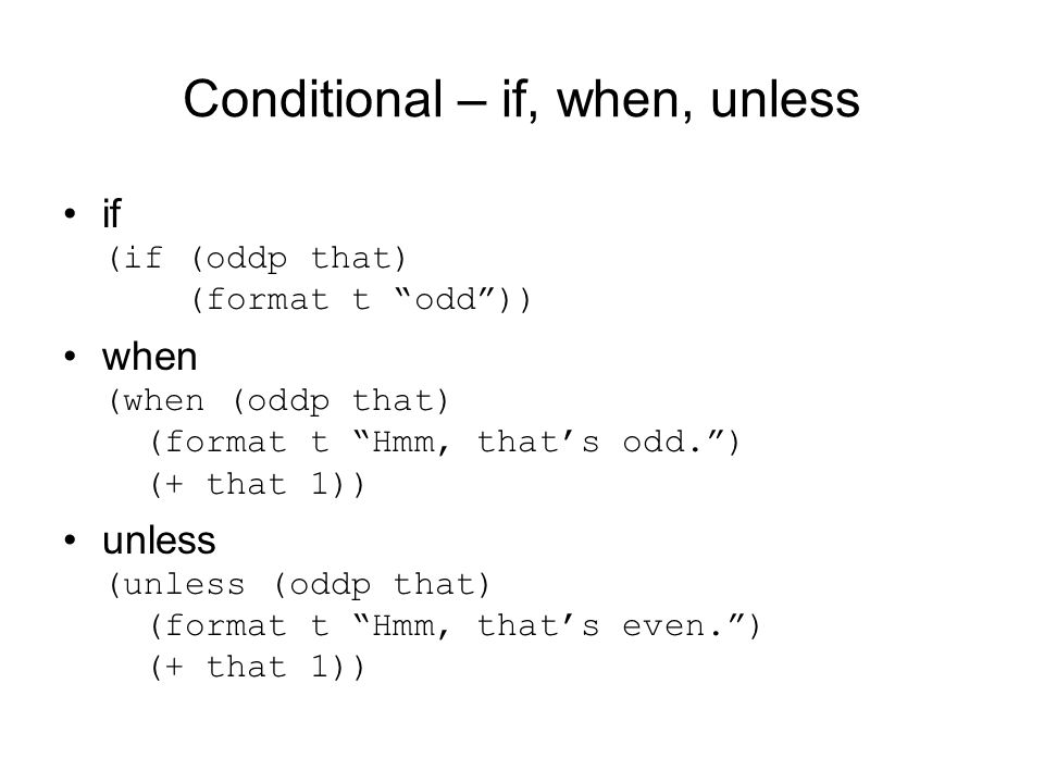 Conditional – if, when, unless if (if (oddp that) (format t odd )) when (when (oddp that) (format t Hmm, that's odd. ) (+ that 1)) unless (unless (oddp that) (format t Hmm, that's even. ) (+ that 1))