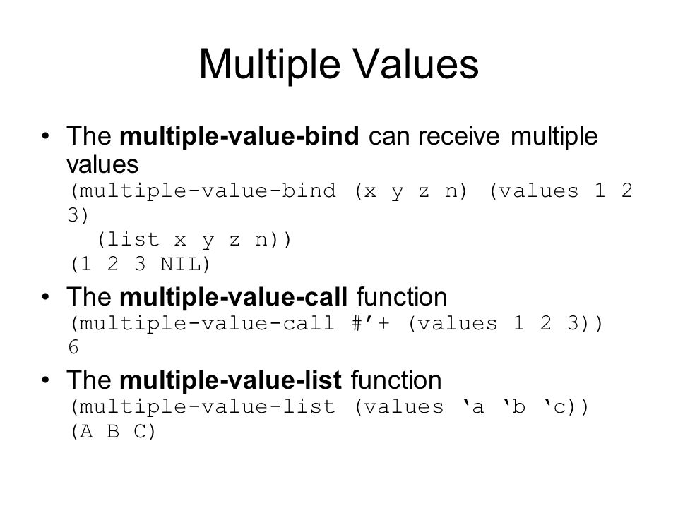 Multiple Values The multiple-value-bind can receive multiple values (multiple-value-bind (x y z n) (values 1 2 3) (list x y z n)) (1 2 3 NIL) The multiple-value-call function (multiple-value-call #'+ (values 1 2 3)) 6 The multiple-value-list function (multiple-value-list (values 'a 'b 'c)) (A B C)