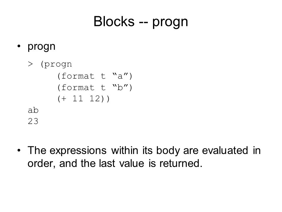 Blocks -- progn progn > (progn (format t a ) (format t b ) (+ 11 12)) ab 23 The expressions within its body are evaluated in order, and the last value is returned.