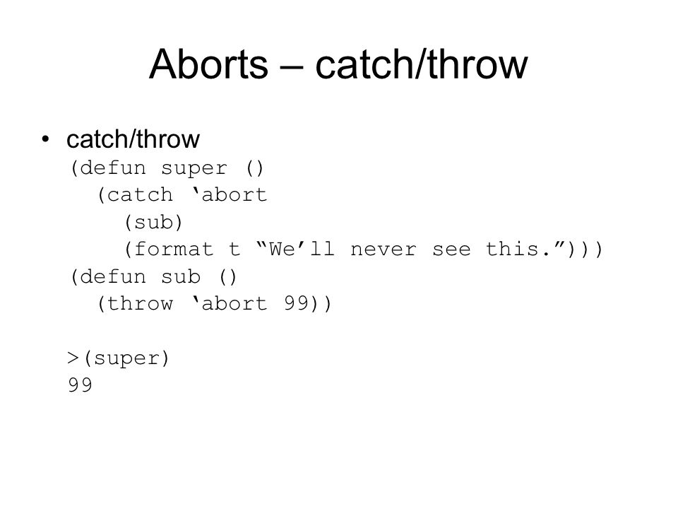 Aborts – catch/throw catch/throw (defun super () (catch 'abort (sub) (format t We'll never see this. ))) (defun sub () (throw 'abort 99)) >(super) 99