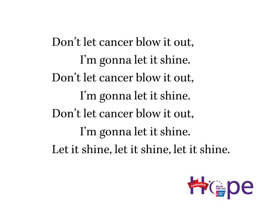 Don't let cancer blow it out, I'm gonna let it shine.