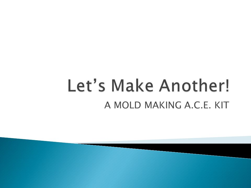 A MOLD MAKING A C E  KIT   We will be making two different