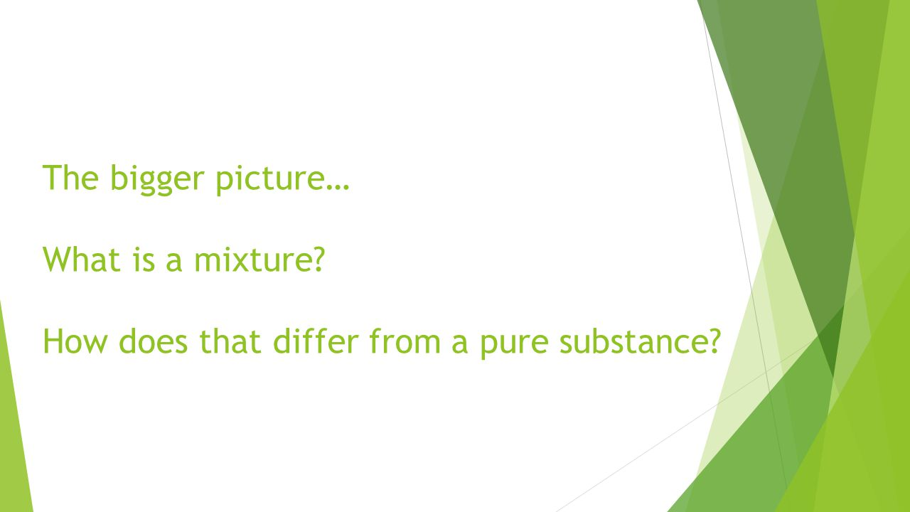 The bigger picture… What is a mixture How does that differ from a pure substance