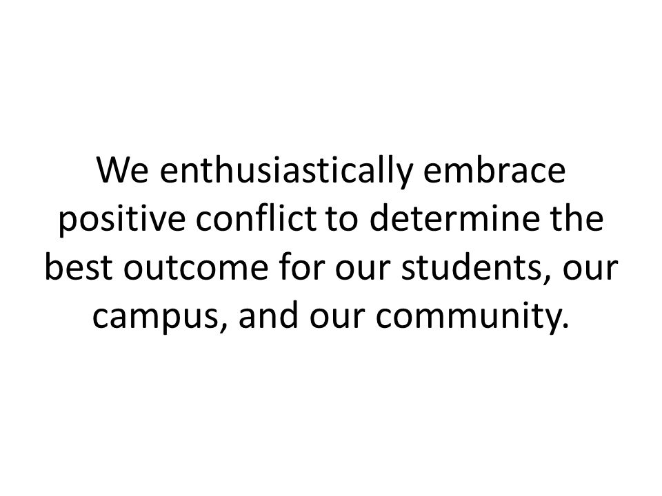 We enthusiastically embrace positive conflict to determine the best outcome for our students, our campus, and our community.