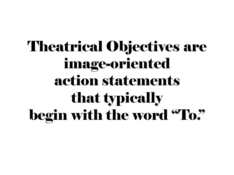 Theatrical Objectives are image-oriented action statements that typically begin with the word To.
