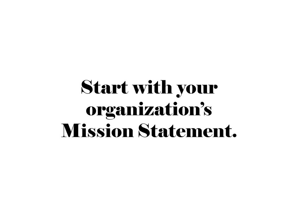 Start with your organization's Mission Statement.