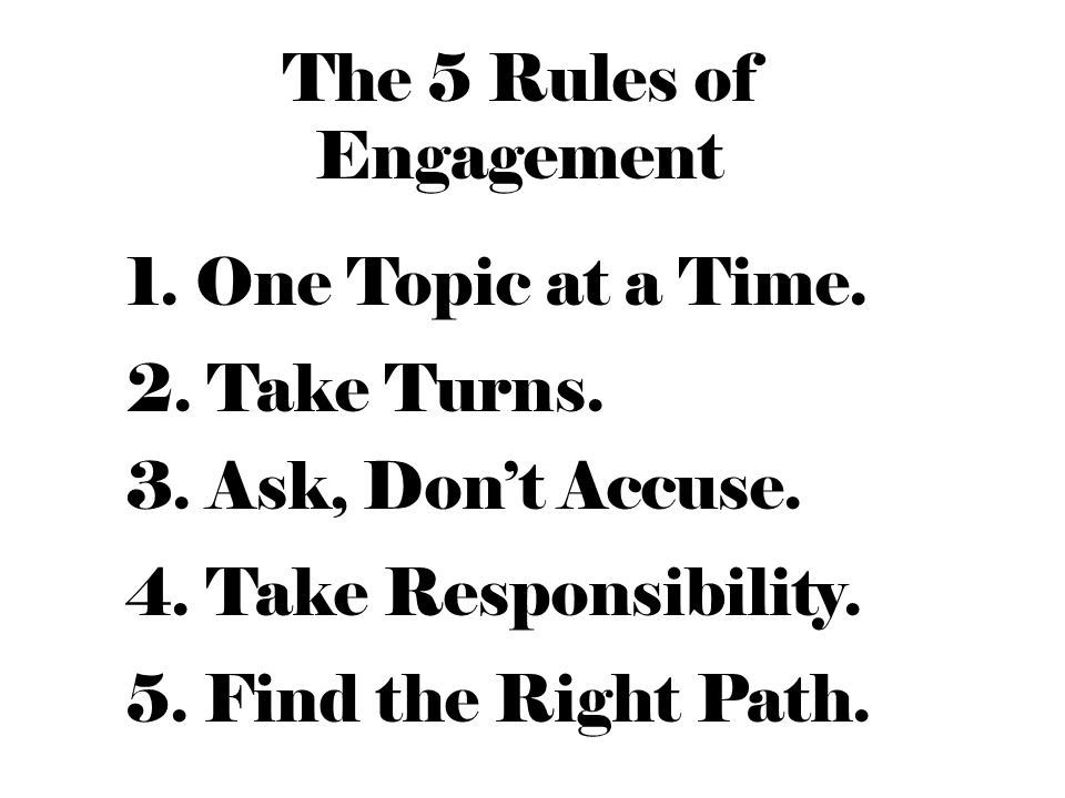 The 5 Rules of Engagement 1. One Topic at a Time.