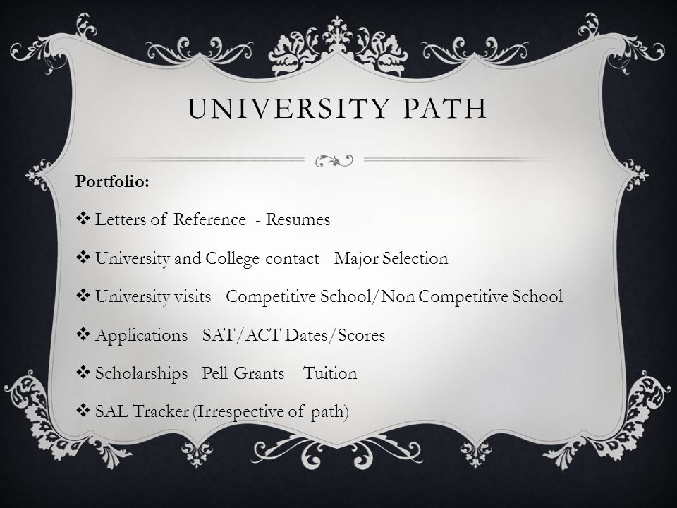 UNIVERSITY PATH Portfolio:  Letters of Reference - Resumes  University and College contact - Major Selection  University visits - Competitive School/Non Competitive School  Applications - SAT/ACT Dates/Scores  Scholarships - Pell Grants - Tuition  SAL Tracker (Irrespective of path)