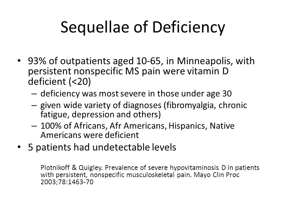 Sequellae of Deficiency 93% of outpatients aged 10-65, in Minneapolis, with persistent nonspecific MS pain were vitamin D deficient (<20) – deficiency was most severe in those under age 30 – given wide variety of diagnoses (fibromyalgia, chronic fatigue, depression and others) – 100% of Africans, Afr Americans, Hispanics, Native Americans were deficient 5 patients had undetectable levels Plotnikoff & Quigley.