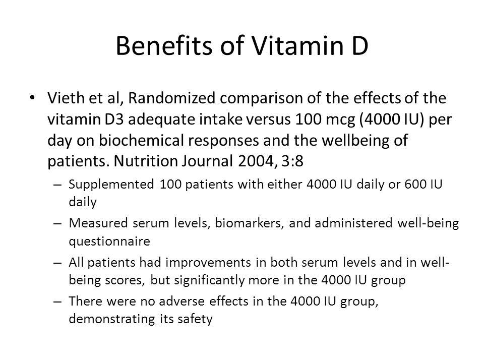 Benefits of Vitamin D Vieth et al, Randomized comparison of the effects of the vitamin D3 adequate intake versus 100 mcg (4000 IU) per day on biochemical responses and the wellbeing of patients.