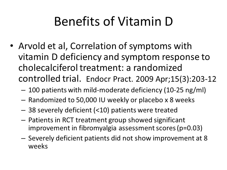 Benefits of Vitamin D Arvold et al, Correlation of symptoms with vitamin D deficiency and symptom response to cholecalciferol treatment: a randomized controlled trial.