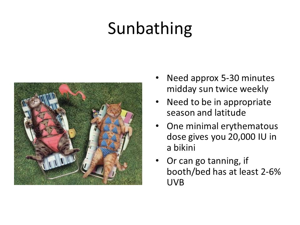 Sunbathing Need approx 5-30 minutes midday sun twice weekly Need to be in appropriate season and latitude One minimal erythematous dose gives you 20,000 IU in a bikini Or can go tanning, if booth/bed has at least 2-6% UVB